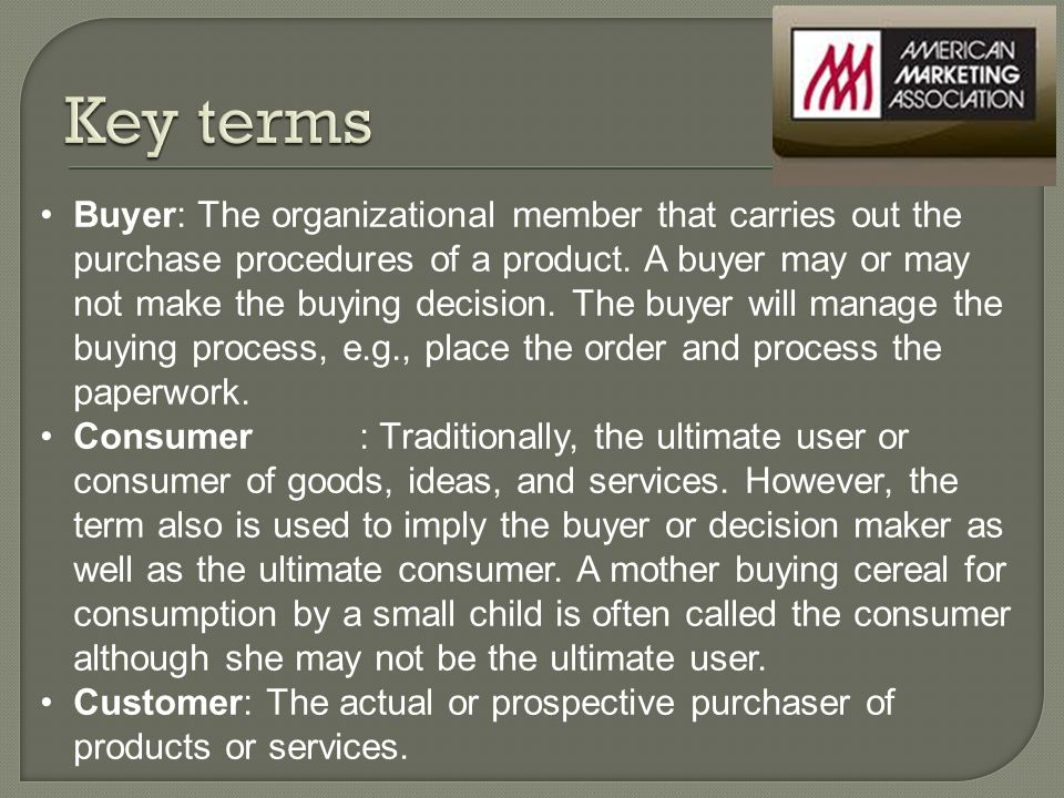 Buyer: The organizational member that carries out the purchase procedures of a product.