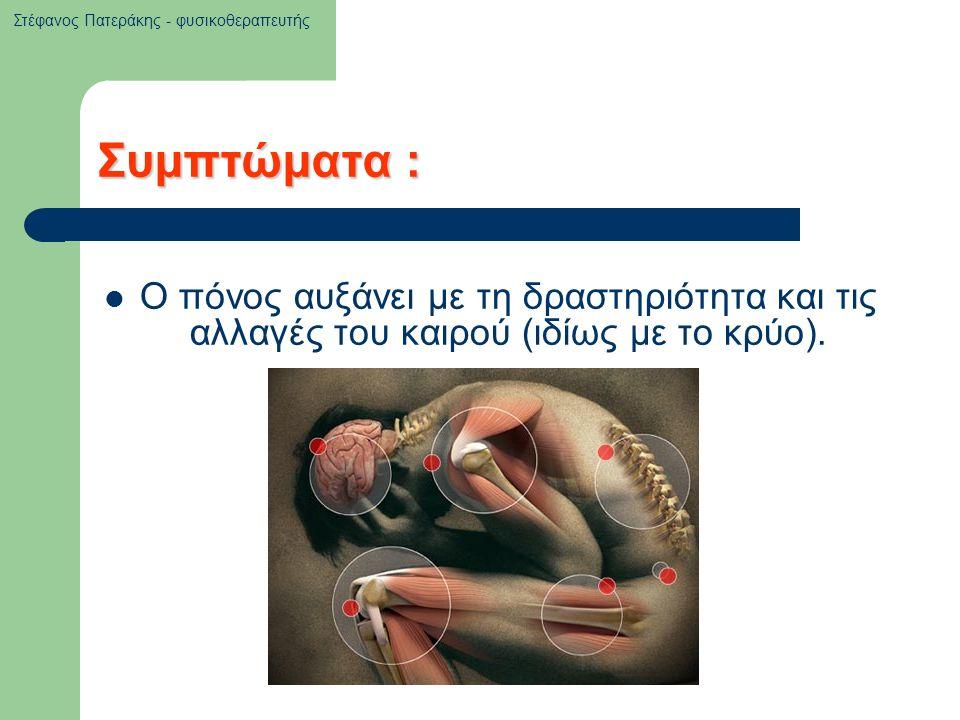 Συμπτώματα : Ο πόνος αυξάνει με τη δραστηριότητα και τις αλλαγές του καιρού (ιδίως με το κρύο). Στέφανος Πατεράκης - φυσικοθεραπευτής