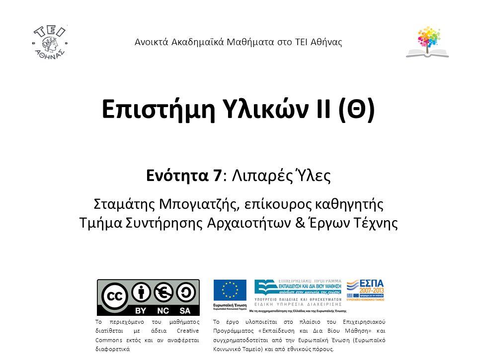 Επιστήμη Υλικών ΙΙ (Θ) Ενότητα 7: Λιπαρές Ύλες Σταμάτης Μπογιατζής, επίκουρος καθηγητής Τμήμα Συντήρησης Αρχαιοτήτων & Έργων Τέχνης Ανοικτά Ακαδημαϊκά Μαθήματα στο ΤΕΙ Αθήνας Το περιεχόμενο του μαθήματος διατίθεται με άδεια Creative Commons εκτός και αν αναφέρεται διαφορετικά Το έργο υλοποιείται στο πλαίσιο του Επιχειρησιακού Προγράμματος «Εκπαίδευση και Δια Βίου Μάθηση» και συγχρηματοδοτείται από την Ευρωπαϊκή Ένωση (Ευρωπαϊκό Κοινωνικό Ταμείο) και από εθνικούς πόρους.
