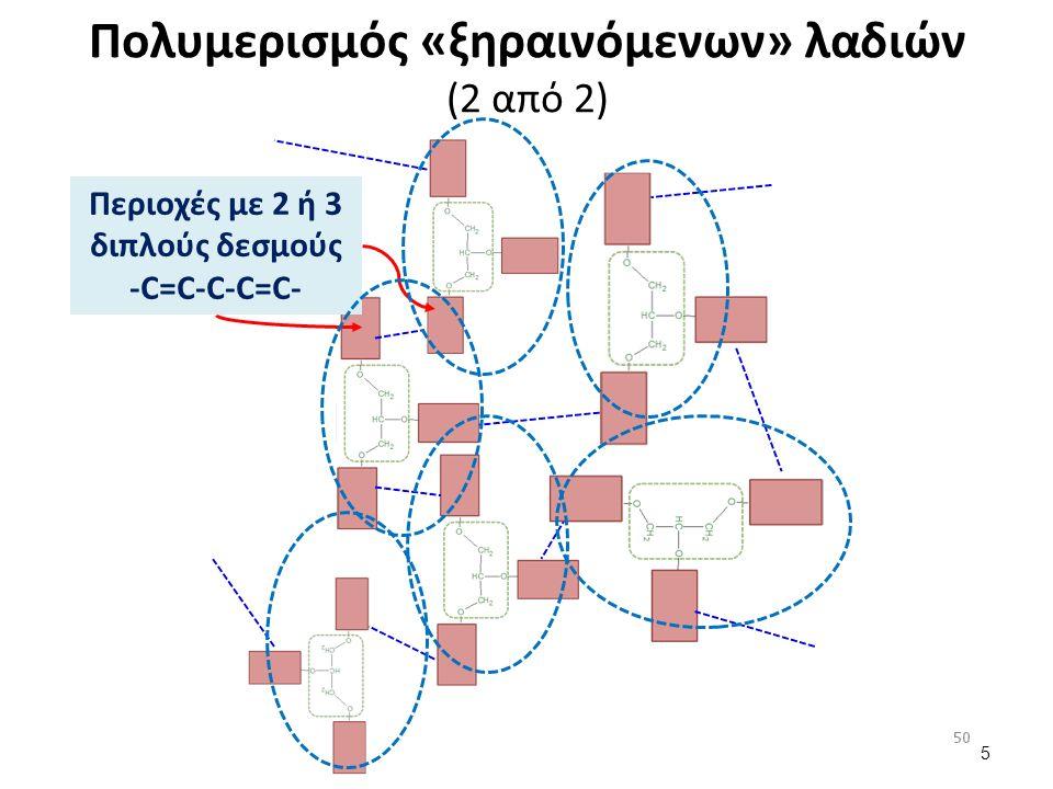 Πολυμερισμός «ξηραινόμενων» λαδιών (2 από 2) 5 Περιοχές με 2 ή 3 διπλούς δεσμούς -C=C-C-C=C-