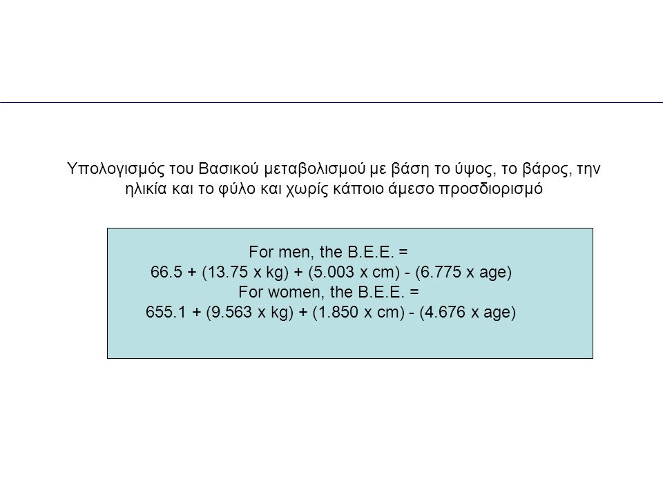 For men, the B.E.E. = 66.5 + (13.75 x kg) + (5.003 x cm) - (6.775 x age) For women, the B.E.E.