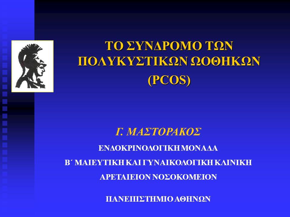 ΤΟ ΣΥΝΔΡΟΜΟ ΤΩΝ ΠΟΛΥΚΥΣΤΙΚΩΝ ΩΟΘΗΚΩΝ (PCOS) Γ. ΜΑΣΤΟΡΑΚΟΣ ΕΝΔΟΚΡΙΝΟΛΟΓΙΚΗ ΜΟΝΑΔΑ Β΄ ΜΑΙΕΥΤΙΚΗ ΚΑΙ ΓΥΝΑΙΚΟΛΟΓΙΚΗ ΚΛΙΝΙΚΗ ΑΡΕΤΑΙΕΙΟΝ ΝΟΣΟΚΟΜΕΙΟΝ ΠΑΝΕΠΙΣ