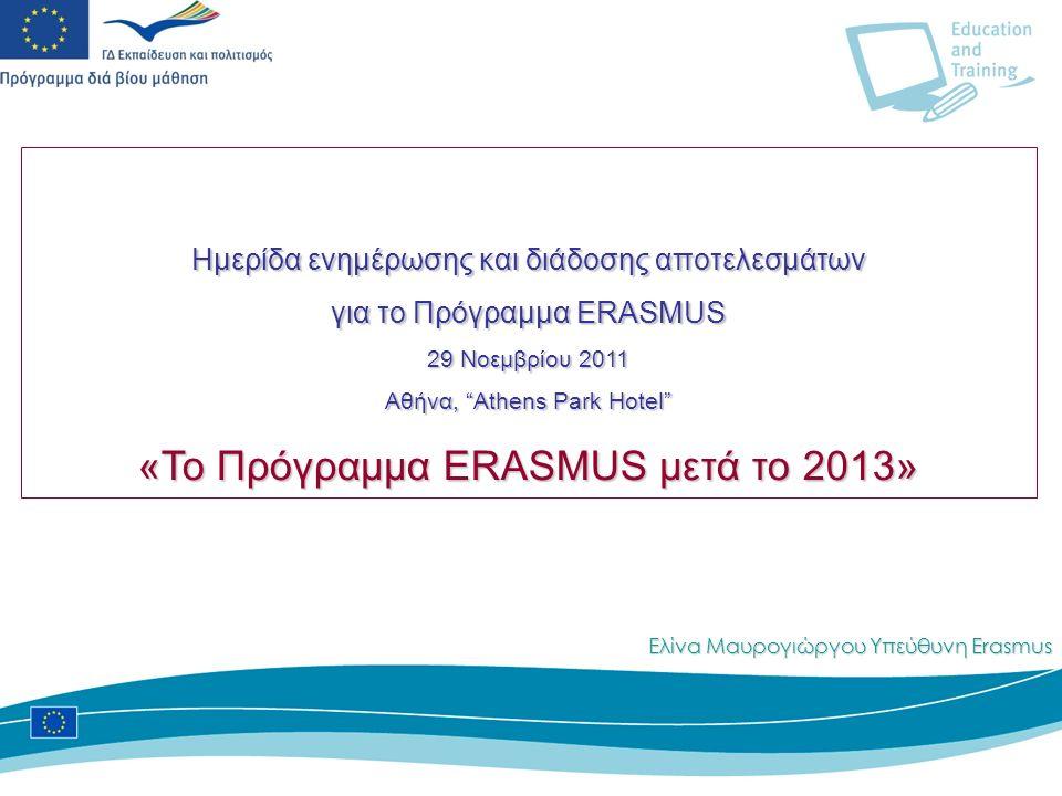 Ημερίδα ενημέρωσης και διάδοσης αποτελεσμάτων για το Πρόγραμμα ERASMUS 29 Νοεμβρίου 2011 Aθήνα, Athens Park Hotel «Το Πρόγραμμα ERASMUS μετά το 2013» Ελίνα Μαυρογιώργου Υπεύθυνη Erasmus