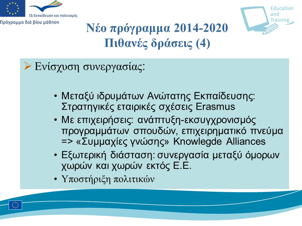Νέο πρόγραμμα 2014-2020 Πιθανές δράσεις (4)  Ενίσχυση συνεργασίας : Μεταξύ ιδρυμάτων Ανώτατης Εκπαίδευσης: Στρατηγικές εταιρικές σχέσεις Erasmus Με επιχειρήσεις: ανάπτυξη-εκσυγχρονισμός προγραμμάτων σπουδών, επιχειρηματικό πνεύμα => «Συμμαχίες γνώσης» Knowlegde Alliances Eξωτερική διάσταση: συνεργασία μεταξύ όμορων χωρών και χωρών εκτός Ε.Ε.