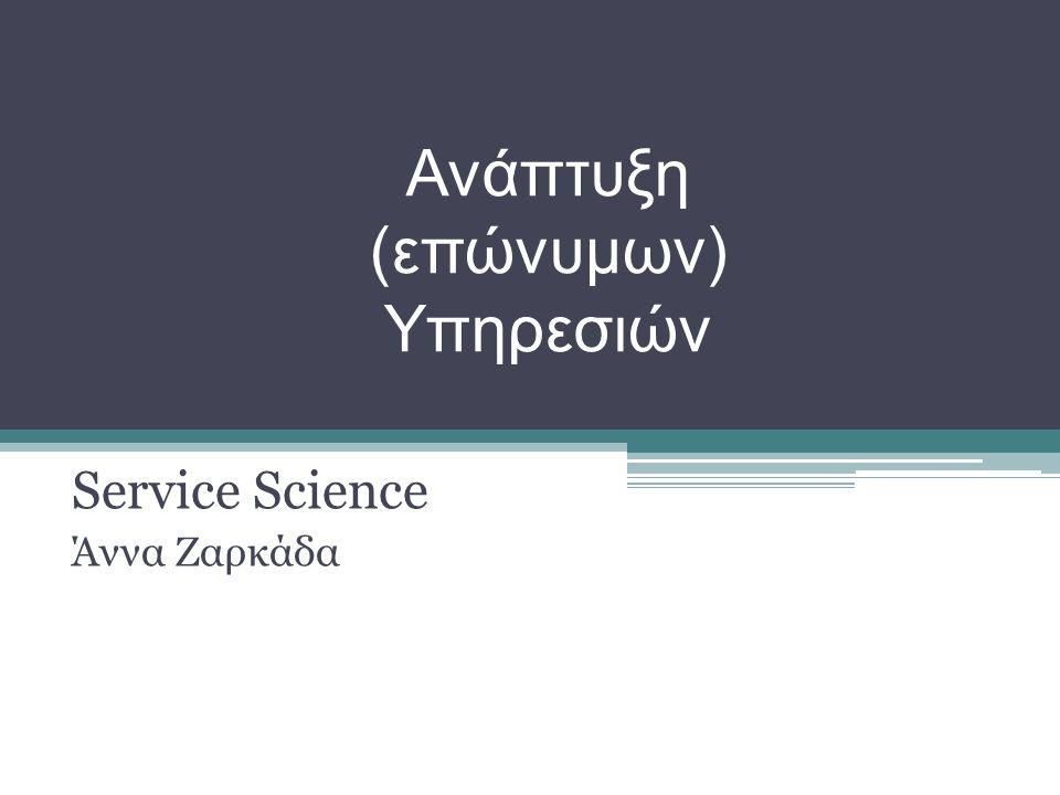 Ανάπτυξη (επώνυμων) Υπηρεσιών Service Science Άννα Ζαρκάδα