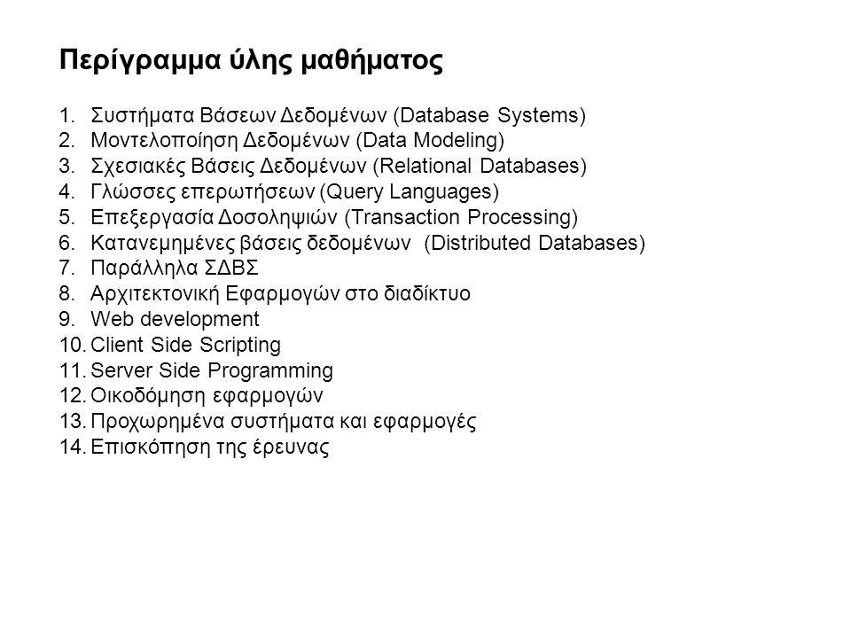 Περίγραμμα ύλης µαθήµατος 1.Συστήματα Βάσεων Δεδομένων (Database Systems) 2.Μοντελοποίηση Δεδομένων (Data Modeling) 3.Σχεσιακές Βάσεις Δεδομένων (Relational Databases) 4.Γλώσσες επερωτήσεων (Query Languages) 5.Επεξεργασία Δοσοληψιών (Transaction Processing) 6.Κατανεμημένες βάσεις δεδομένων (Distributed Databases) 7.Παράλληλα ΣΔΒΣ 8.Αρχιτεκτονική Εφαρμογών στο διαδίκτυο 9.Web development 10.Client Side Scripting 11.Server Side Programming 12.Οικοδόμηση εφαρμογών 13.Προχωρημένα συστήματα και εφαρμογές 14.Επισκόπηση της έρευνας