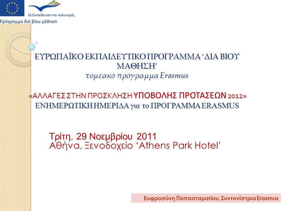 ΕΥΡΩΠΑΪΚΟ ΕΚΠΑΙΔΕΥΤΙΚΟ ΠΡΟΓΡΑΜΜΑ 'ΔΙΑ ΒΙΟΥ ΜΑΘΗΣΗ' τομεακό πρόγραμμα Erasmus « ΑΛΛΑΓΕΣ ΣΤΗΝ ΠΡΟΣΚΛΗΣΗ ΥΠΟΒΟΛΗΣ ΠΡΟΤΑΣΕΩΝ 2012» ΕΝΗΜΕΡΩΤΙΚΗ ΗΜΕΡΙΔΑ για το ΠΡΟΓΡΑΜΜΑ ERASMUS Τρίτη, 29 Νοεμβρίου 2011 Αθήνα, Ξενοδοχείο 'Athens Park Hotel' Ευφροσύνη Παπασταματίου, Συντονίστρια Erasmus