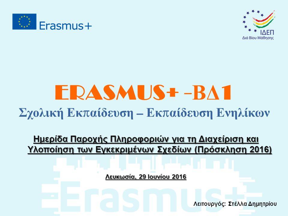 ERASMUS+ - ΒΔ 1 Σχολική Εκ π αίδευση – Εκ π αίδευση Ενηλίκων Ημερίδα Παροχής Πληροφοριών για τη Διαχείριση και Υλοποίηση των Εγκεκριμένων Σχεδίων (Πρόσκληση 2016) Λευκωσία, 29 Ιουνίου 2016 Λειτουργός: Στέλλα Δημητρίου