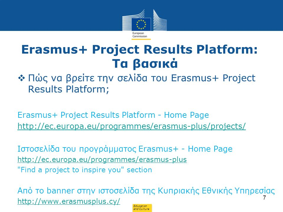 Education and Culture Erasmus+ Project Results Platform: Τα βασικά  Πώς να βρείτε την σελίδα του Erasmus+ Project Results Platform; Erasmus+ Project Results Platform - Home Page   Ιστοσελίδα του προγράμματος Erasmus+ - Home Page   Find a project to inspire you section Από το banner στην ιστοσελίδα της Κυπριακής Εθνικής Υπηρεσίας   7