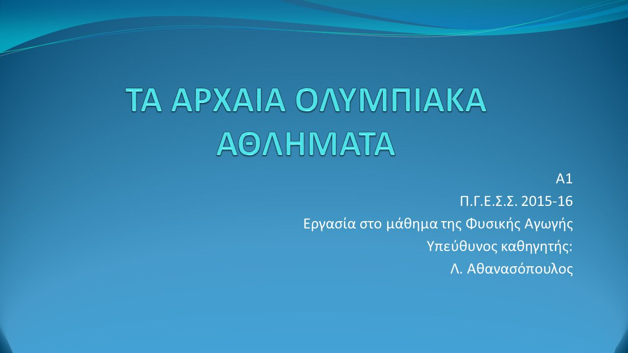 Α1 Π.Γ.Ε.Σ.Σ. 2015-16 Εργασία στο μάθημα της Φυσικής Αγωγής Υπεύθυνος καθηγητής: Λ. Αθανασόπουλος