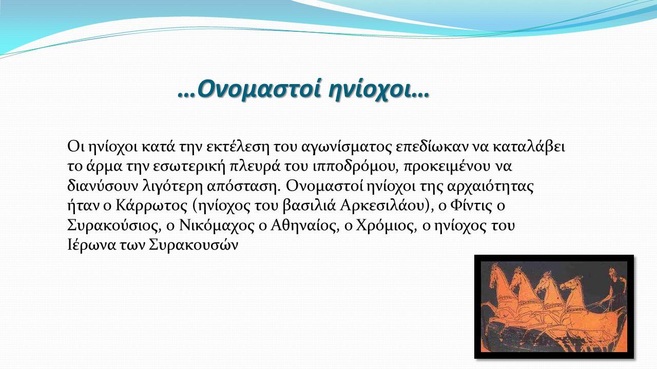 …Ονομαστοί ηνίοχοι… Οι ηνίοχοι κατά την εκτέλεση του αγωνίσματος επεδίωκαν να καταλάβει το άρμα την εσωτερική πλευρά του ιπποδρόμου, προκειμένου να δι