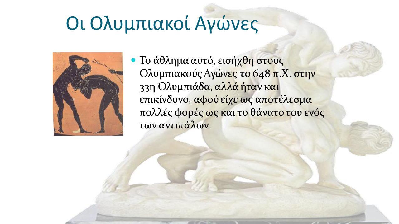 Οι Ολυμπιακοί Αγώνες Το άθλημα αυτό, εισήχθη στους Ολυμπιακούς Αγώνες το 648 π.Χ. στην 33η Ολυμπιάδα, αλλά ήταν και επικίνδυνο, αφού είχε ως αποτέλεσμ