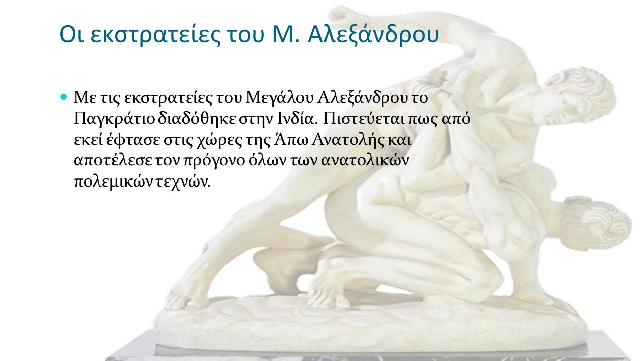 Οι εκστρατείες του Μ. Αλεξάνδρου Με τις εκστρατείες του Μεγάλου Αλεξάνδρου το Παγκράτιο διαδόθηκε στην Ινδία. Πιστεύεται πως από εκεί έφτασε στις χώρε