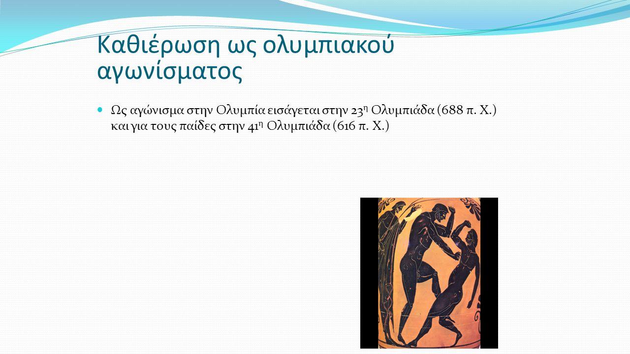Καθιέρωση ως ολυμπιακού αγωνίσματος Ως αγώνισμα στην Ολυμπία εισάγεται στην 23 η Ολυμπιάδα (688 π. Χ.) και για τους παίδες στην 41 η Ολυμπιάδα (616 π.