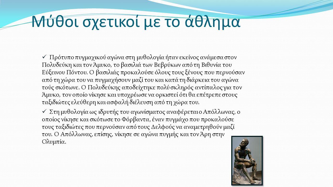 Μύθοι σχετικοί με το άθλημα Πρότυπο πυγμαχικού αγώνα στη μυθολογία ήταν εκείνος ανάμεσα στον Πολυδεύκη και τον Άμυκο, το βασιλιά των Βεβρύκων από τη Β