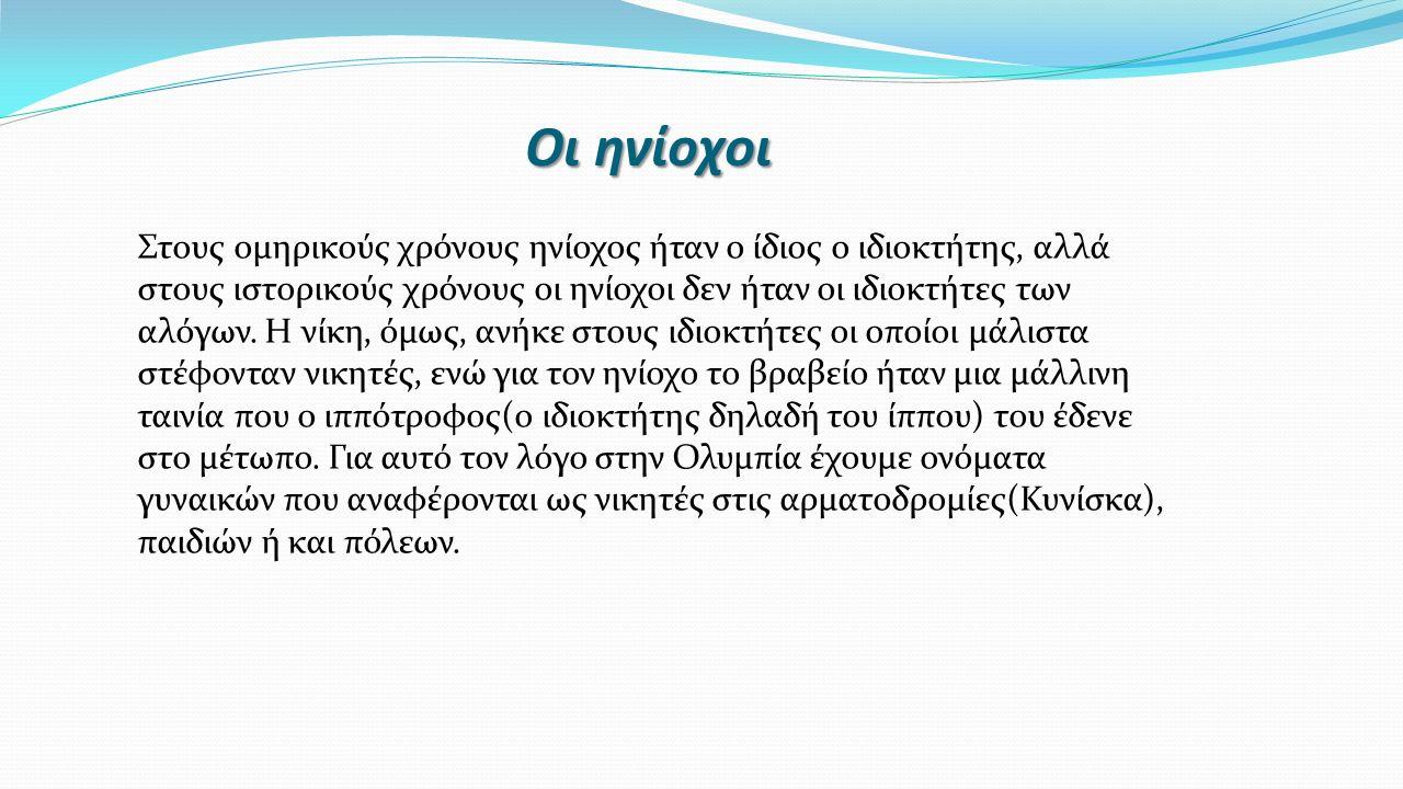 Οι ηνίοχοι Στους ομηρικούς χρόνους ηνίοχος ήταν ο ίδιος ο ιδιοκτήτης, αλλά στους ιστορικούς χρόνους οι ηνίοχοι δεν ήταν οι ιδιοκτήτες των αλόγων. Η νί