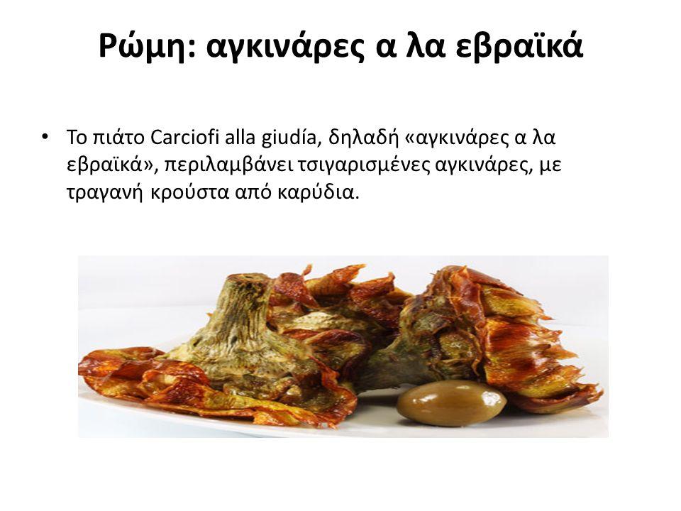 Ρώμη: αγκινάρες α λα εβραϊκά Το πιάτο Carciofi alla giudía, δηλαδή «αγκινάρες α λα εβραϊκά», περιλαμβάνει τσιγαρισμένες αγκινάρες, με τραγανή κρούστα από καρύδια.