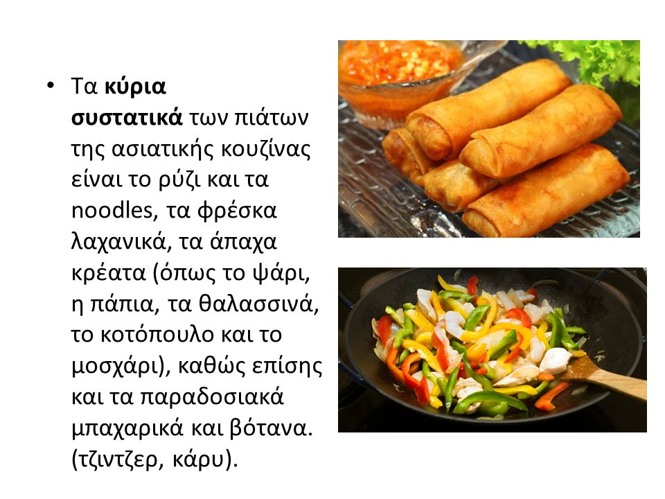 Τα κύρια συστατικά των πιάτων της ασιατικής κουζίνας είναι το ρύζι και τα noodles, τα φρέσκα λαχανικά, τα άπαχα κρέατα (όπως το ψάρι, η πάπια, τα θαλασσινά, το κοτόπουλο και το μοσχάρι), καθώς επίσης και τα παραδοσιακά μπαχαρικά και βότανα.
