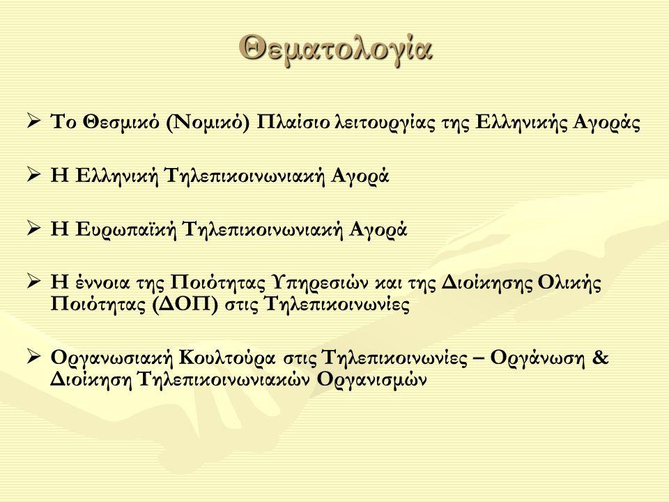 Θεματολογία   Το Θεσμικό (Νομικό) Πλαίσιο λειτουργίας της Ελληνικής Αγοράς   Η Ελληνική Τηλεπικοινωνιακή Αγορά   Η Ευρωπαϊκή Τηλεπικοινωνιακή Αγορά   Η έννοια της Ποιότητας Υπηρεσιών και της Διοίκησης Ολικής Ποιότητας (ΔΟΠ) στις Τηλεπικοινωνίες   Οργανωσιακή Κουλτούρα στις Τηλεπικοινωνίες – Οργάνωση & Διοίκηση Τηλεπικοινωνιακών Οργανισμών
