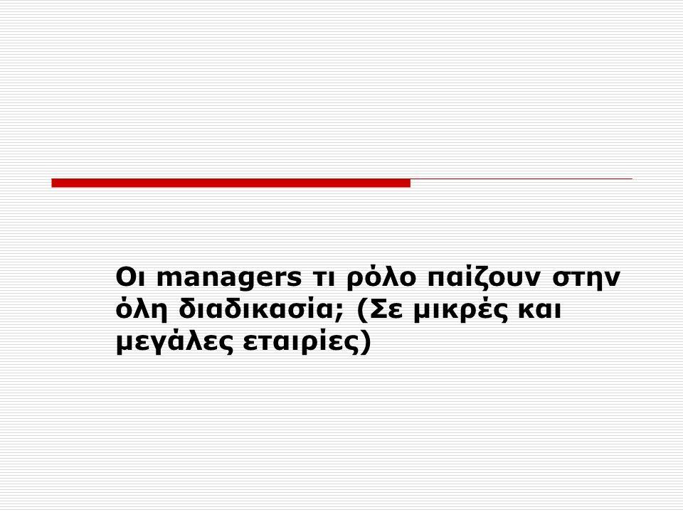 Οι managers τι ρόλο παίζουν στην όλη διαδικασία; (Σε μικρές και μεγάλες εταιρίες)