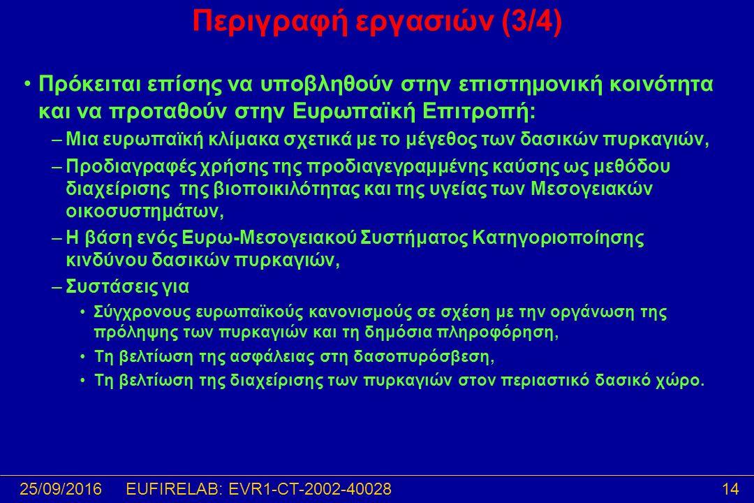 25/09/201614EUFIRELAB: EVR1-CT-2002-40028 Περιγραφή εργασιών (3/4) Πρόκειται επίσης να υποβληθούν στην επιστημονική κοινότητα και να προταθούν στην Ευρωπαϊκή Επιτροπή: –Μια ευρωπαϊκή κλίμακα σχετικά με το μέγεθος των δασικών πυρκαγιών, –Προδιαγραφές χρήσης της προδιαγεγραμμένης καύσης ως μεθόδου διαχείρισης της βιοποικιλότητας και της υγείας των Μεσογειακών οικοσυστημάτων, –Η βάση ενός Ευρω-Μεσογειακού Συστήματος Κατηγοριοποίησης κινδύνου δασικών πυρκαγιών, –Συστάσεις για Σύγχρονους ευρωπαϊκούς κανονισμούς σε σχέση με την οργάνωση της πρόληψης των πυρκαγιών και τη δημόσια πληροφόρηση, Τη βελτίωση της ασφάλειας στη δασοπυρόσβεση, Τη βελτίωση της διαχείρισης των πυρκαγιών στον περιαστικό δασικό χώρο.