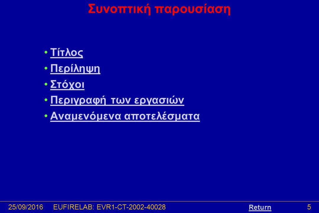 25/09/201616EUFIRELAB: EVR1-CT-2002-40028 Αναμενόμενα αποτελέσματα -Τα επιδιωκόμενα αποτελέσματα από την υλοποίηση του EUFIRELAB περιλαμβάνουν: - Μια καινοτομική αρχιτεκτονική για τη διαχείριση των βάσεων δεδομένων πυρκαγιών και την ανταλλαγή πληροφοριών -Κοινές μεθόδους και πρωτόκολλα εργασίας -Μια ευρωπαϊκή κλίμακα χαρακτηρισμού δασικών πυρκαγιών με βάση την ένταση -Προδιαγεγραμμένη καύση: Ένα εργαλείο διαχείρισης της βιοποικιλότητας και της λειτουργίας του οικοσυστήματος -Ένα σύστημα κατηγοριοποίησης κινδύνου πυρκαγιάς για την περιοχή της Μεσογειακής Ευρώπης -Προτάσεις για τον εκσυγχρονισμό των κανονισμών στο πεδίο των δασικών πυρκαγιών -Ένα Κέντρο Τεχνολογικής ανάπτυξης -Ένα Ευρω-Μεσογειακό Παρατηρητήριο για τις επιστήμες και τις τεχνολογίες σχετικά με τις δασικές πυρκαγιές -Την Ηλεκτρονική βιβλιοθήκη του EUFIRELAB -Την διεύρυνση της συνεργασίας με άλλες ερευνητικές ομάδες εντός και εκτός ΕΕ Return