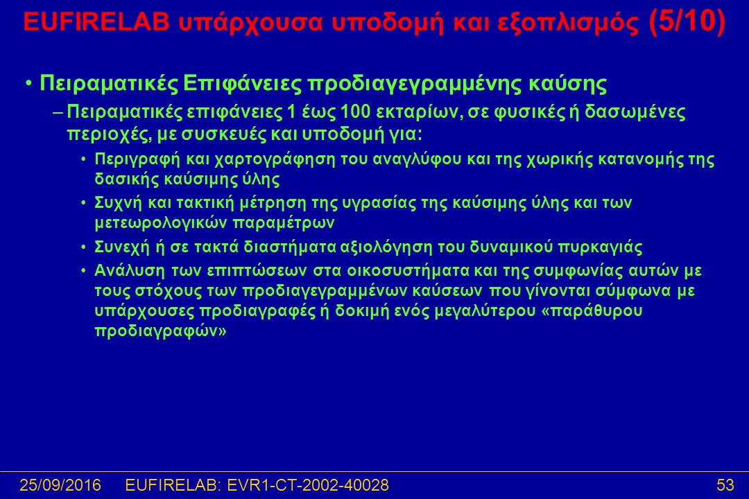 25/09/201653EUFIRELAB: EVR1-CT-2002-40028 EUFIRELAB υπάρχουσα υποδομή και εξοπλισμός (5/10) Πειραματικές Επιφάνειες προδιαγεγραμμένης καύσης –Πειραματικές επιφάνειες 1 έως 100 εκταρίων, σε φυσικές ή δασωμένες περιοχές, με συσκευές και υποδομή για: Περιγραφή και χαρτογράφηση του αναγλύφου και της χωρικής κατανομής της δασικής καύσιμης ύλης Συχνή και τακτική μέτρηση της υγρασίας της καύσιμης ύλης και των μετεωρολογικών παραμέτρων Συνεχή ή σε τακτά διαστήματα αξιολόγηση του δυναμικού πυρκαγιάς Ανάλυση των επιπτώσεων στα οικοσυστήματα και της συμφωνίας αυτών με τους στόχους των προδιαγεγραμμένων καύσεων που γίνονται σύμφωνα με υπάρχουσες προδιαγραφές ή δοκιμή ενός μεγαλύτερου «παράθυρου προδιαγραφών»