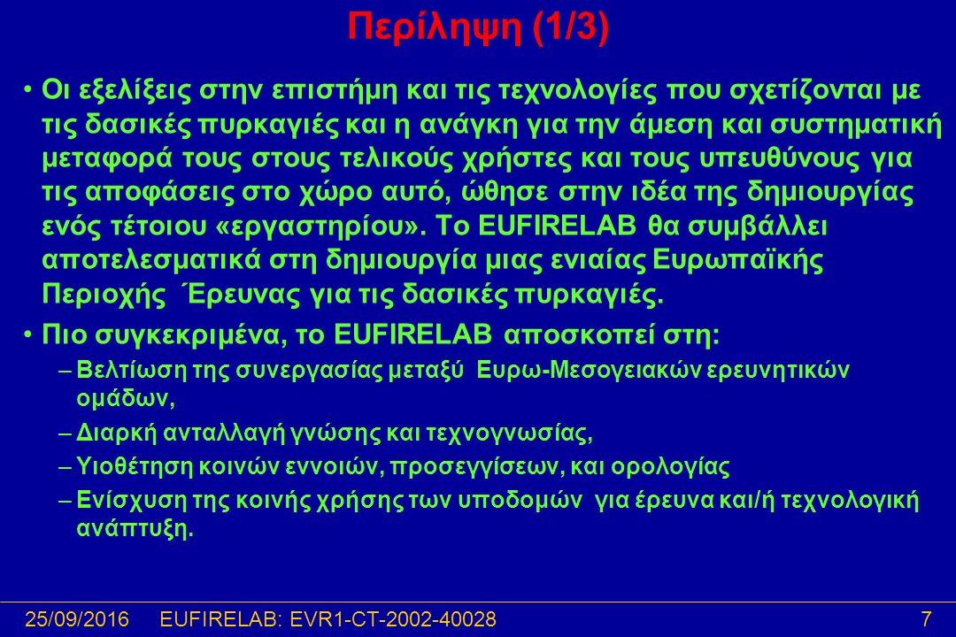 25/09/201618EUFIRELAB: EVR1-CT-2002-40028 Επιστημονικές δράσεις ΠΕ02ΠΕ02: Περιγραφή και τυποποίηση των δασικών καυσίμων ΠΕ02T1: Βιβλιογραφική ανασκόπηση και αποτύπωση της υπάρχουσας κατάστασης ΠΕ02T2: Επεξεργασία κοινών μεθοδολογιών ΠΕ03ΠΕ03: Μοντελοποίηση συμπεριφοράς δασικών πυρκαγιών ΠΕ03T1: Βιβλιογραφική ανασκόπηση και αποτύπωση της υπάρχουσας κατάστασης που θα περιλάβει ΠΕ03T2: Συγκριτική ανάλυση διαφόρων τύπων μοντέλων ΠΕ03T3: Ορισμός κοινών διαδικασιών για ΠΕ03T4: Προς μία Ευρωπαϊκή κλίμακα χαρακτηρισμού των δασικών πυρκαγιών (φυσικών ή προδιαγεγραμμένων) με βάση την ένταση ΠΕ04ΠΕ04: Οικολογία πυρκαγιών και βιοποικιλότητα ΠΕ04T1: Επισκόπηση της βιβλιογραφίας για την εκτίμηση των επιπτώσεων της φωτιάς ΠΕ04T2: Αποτίμηση επιπτώσεων της φωτιάς στις συνιστώσες του οικοσυστήματος ΠΕ04T3: Μεθοδολογία και εργαλεία παρακολούθησης και ανάλυσης της δυναμικής της βλάστησης – αποκατάσταση καμένων εκτάσεων ΠΕ04T4: Η χρήση της προδιαγεγραμμένης καύσης ως εργαλείου διαχείρισης των οικοσυστημάτων και της βιοποικιλότητας Return
