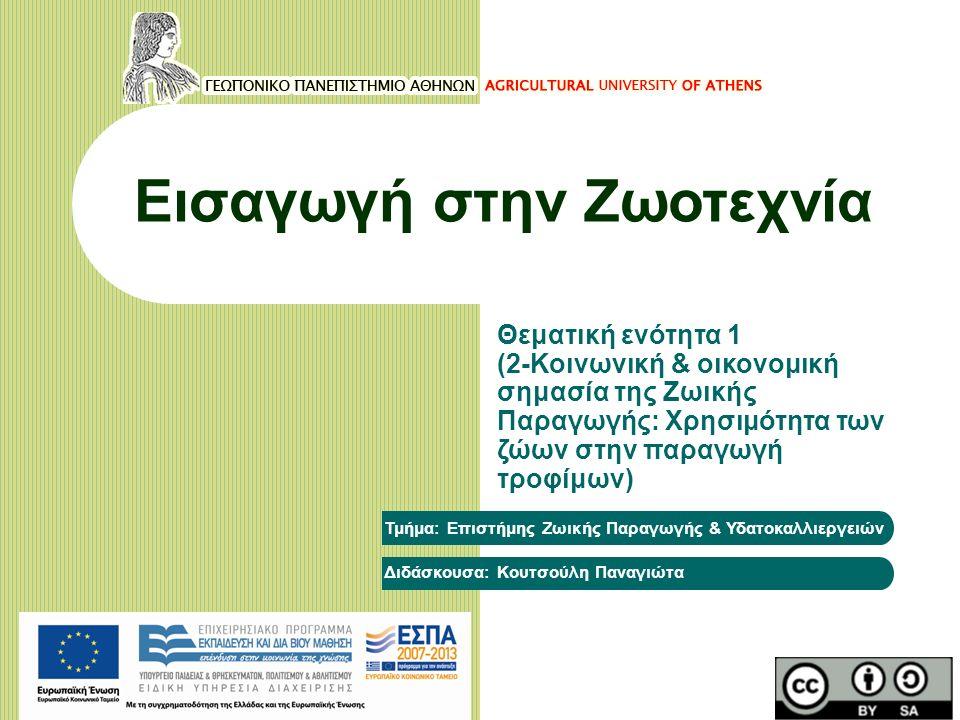 Εισαγωγή στην Ζωοτεχνία Θεματική ενότητα 1 (2-Κοινωνική & οικονομική σημασία της Ζωικής Παραγωγής: Χρησιμότητα των ζώων στην παραγωγή τροφίμων) Τμήμα: