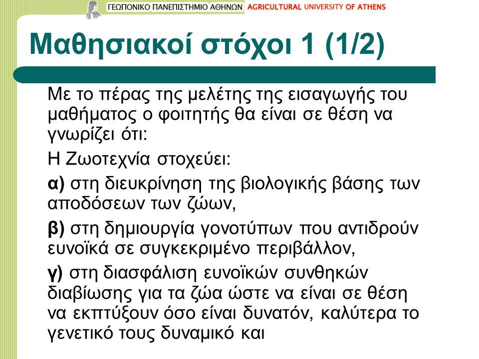 Μαθησιακοί στόχοι 1 (1/2) Με το πέρας της μελέτης της εισαγωγής του μαθήματος ο φοιτητής θα είναι σε θέση να γνωρίζει ότι: Η Ζωοτεχνία στοχεύει: α) στ