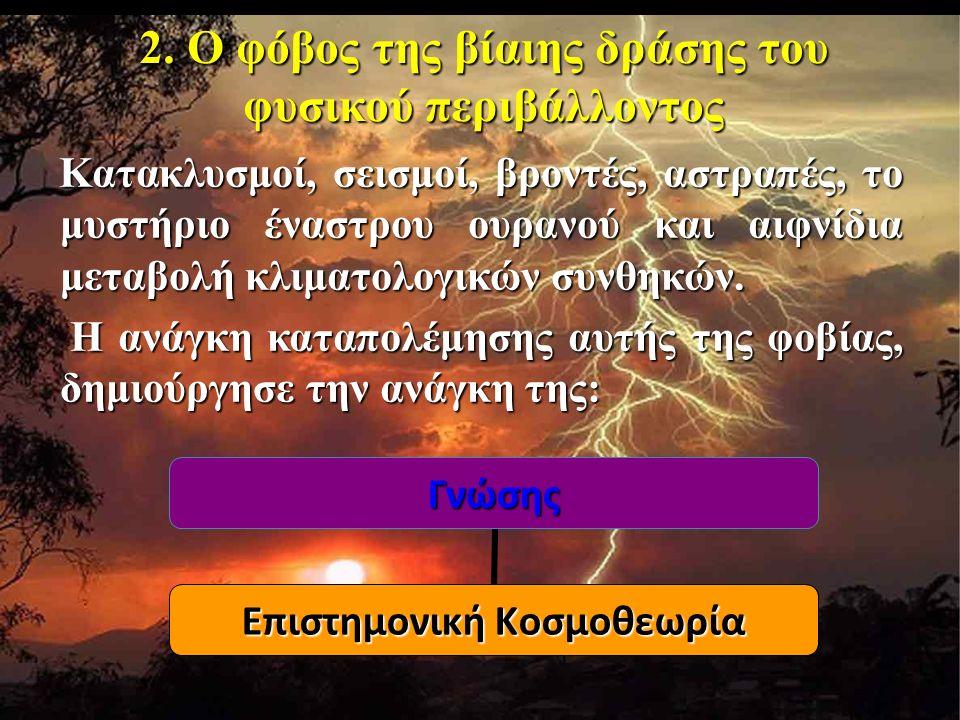 2. Ο φόβος της βίαιης δράσης του φυσικού περιβάλλοντος Κατακλυσμοί, σεισμοί, βροντές, αστραπές, το μυστήριο έναστρου ουρανού και αιφνίδια μεταβολή κλι