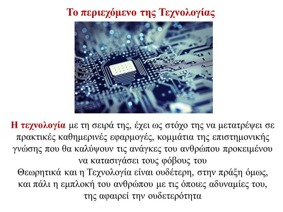 Η τεχνολογία με τη σειρά της, έχει ως στόχο της να μετατρέψει σε πρακτικές καθημερινές εφαρμογές, κομμάτια της επιστημονικής γνώσης που θα καλύψουν τις ανάγκες του ανθρώπου προκειμένου να κατασιγάσει τους φόβους του Θεωρητικά και η Τεχνολογία είναι ουδέτερη, στην πράξη όμως, και πάλι η εμπλοκή του ανθρώπου με τις όποιες αδυναμίες του, της αφαιρεί την ουδετερότητα Το περιεχόμενο της Τεχνολογίας
