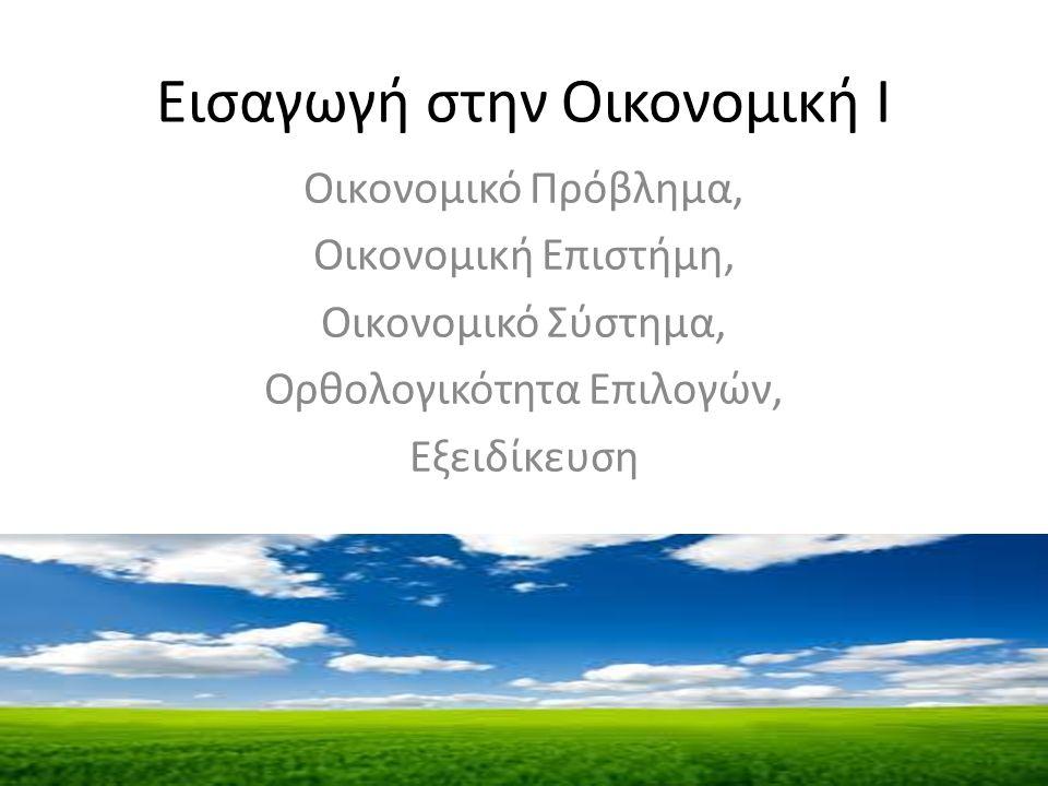 Εισαγωγή στην Οικονομική Ι Οικονομικό Πρόβλημα, Οικονομική Επιστήμη, Οικονομικό Σύστημα, Ορθολογικότητα Eπιλογών, Εξειδίκευση