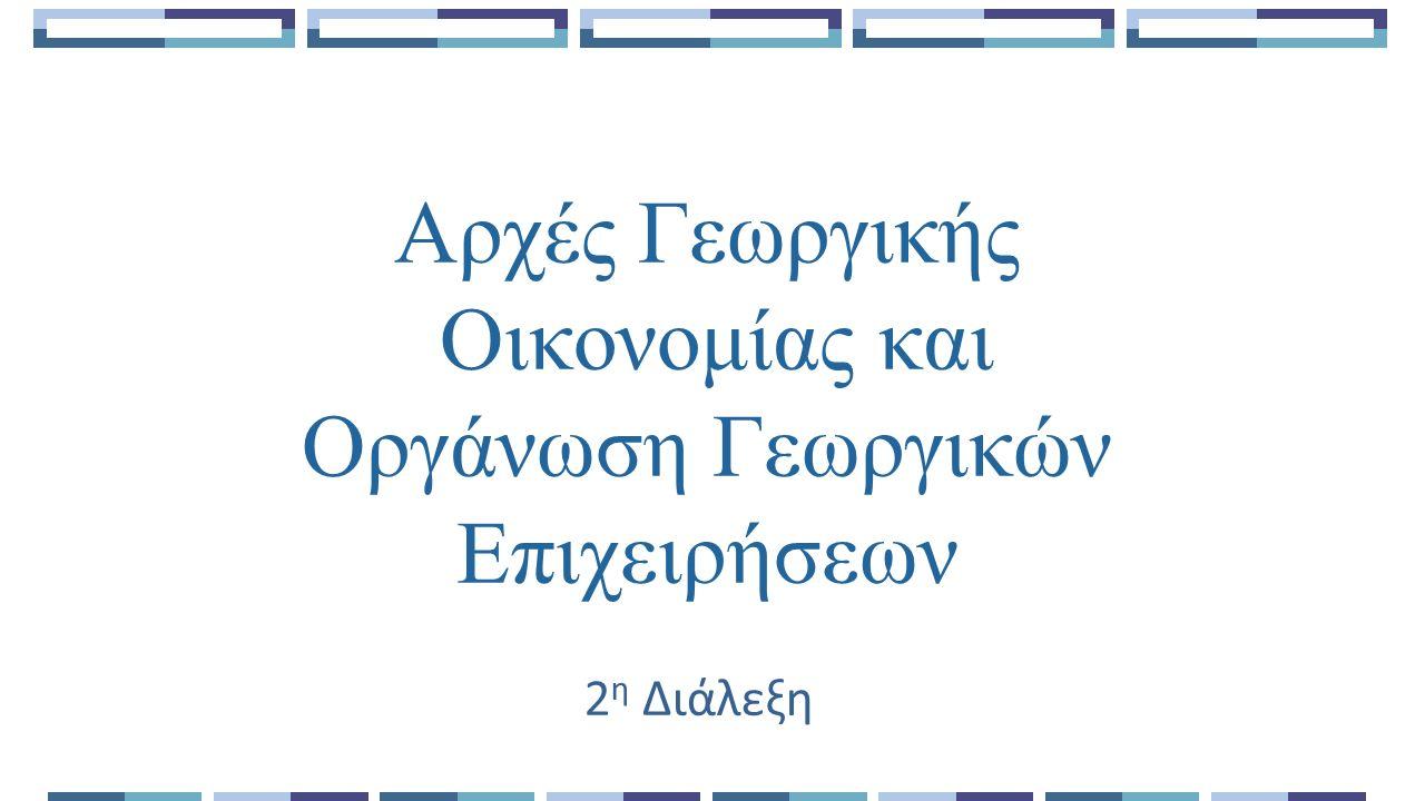 Αρχές Γεωργικής Οικονομίας και Οργάνωση Γεωργικών Επιχειρήσεων 2 η Διάλεξη