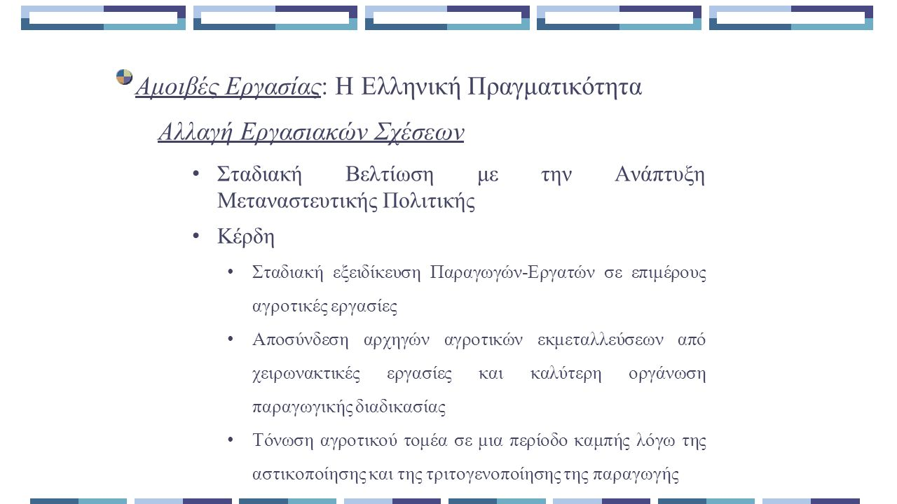 Αμοιβές Εργασίας: Η Ελληνική Πραγματικότητα Σταδιακή Βελτίωση με την Ανάπτυξη Μεταναστευτικής Πολιτικής Κέρδη Σταδιακή εξειδίκευση Παραγωγών-Εργατών σε επιμέρους αγροτικές εργασίες Αποσύνδεση αρχηγών αγροτικών εκμεταλλεύσεων από χειρωνακτικές εργασίες και καλύτερη οργάνωση παραγωγικής διαδικασίας Τόνωση αγροτικού τομέα σε μια περίοδο καμπής λόγω της αστικοποίησης και της τριτογενοποίησης της παραγωγής Αλλαγή Εργασιακών Σχέσεων