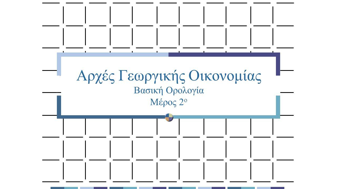 Αρχές Γεωργικής Οικονομίας Βασική Ορολογία Μέρος 2 ο