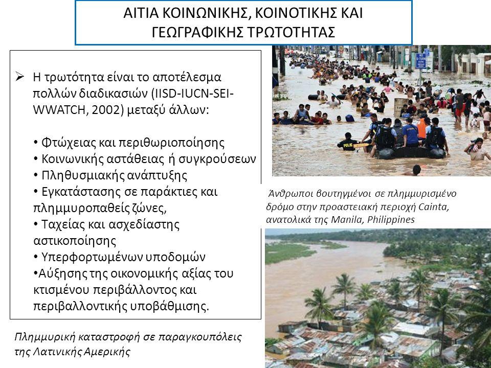  Η τρωτότητα είναι το αποτέλεσμα πολλών διαδικασιών (IISD-IUCN-SEI- WWATCH, 2002) μεταξύ άλλων: Φτώχειας και περιθωριοποίησης Κοινωνικής αστάθειας ή συγκρούσεων Πληθυσμιακής ανάπτυξης Εγκατάστασης σε παράκτιες και πλημμυροπαθείς ζώνες, Ταχείας και ασχεδίαστης αστικοποίησης Υπερφορτωμένων υποδομών Αύξησης της οικονομικής αξίας του κτισμένου περιβάλλοντος και περιβαλλοντικής υποβάθμισης.
