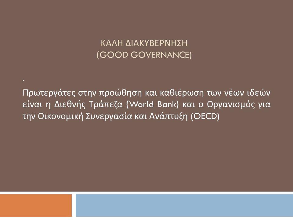 ΚΑΛΗ ΔΙΑΚΥΒΕΡΝΗΣΗ (GOOD GOVERNANCE). Πρωτεργάτες στην προώθηση και καθιέρωση των νέων ιδεών είναι η Διεθνής Τράπεζα (World Bank) και ο Οργανισμός για