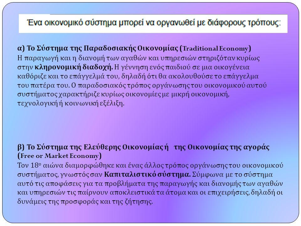 α ) Το Σύστημα της Παραδοσιακής Οικονομίας (Traditional Economy) Η παραγωγή και η διανομή των αγαθών και υπηρεσιών στηριζόταν κυρίως στην κληρονομική