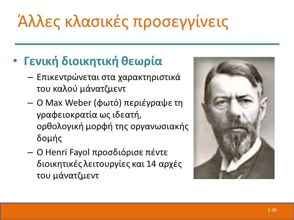 Άλλες κλασικές προσεγγίνεις Γενική διοικητική θεωρία – Επικεντρώνεται στα χαρακτηριστικά του καλού μάνατζμεντ – Ο Max Weber (φωτό) περιέγραψε τη γραφειοκρατία ως ιδεατή, ορθολογική μορφή της οργανωσιακής δομής – Ο Henri Fayol προσδιόρισε πέντε διοικητικές λειτουργίες και 14 αρχές του μάνατζμεντ 1-30
