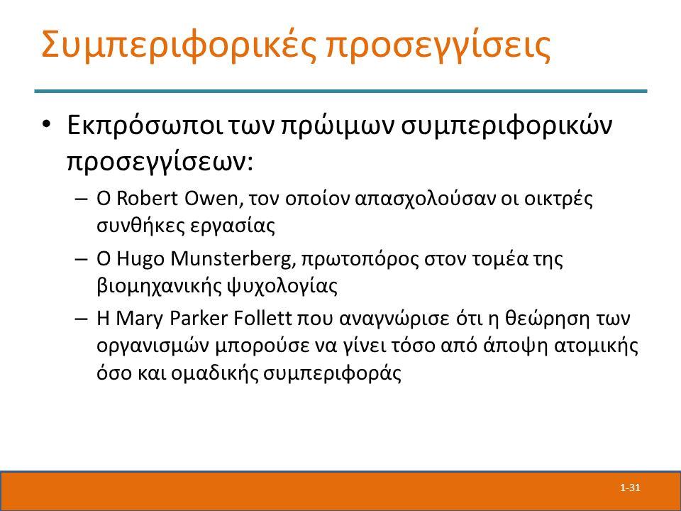 Συμπεριφορικές προσεγγίσεις Εκπρόσωποι των πρώιμων συμπεριφορικών προσεγγίσεων: – Ο Robert Owen, τον οποίον απασχολούσαν οι οικτρές συνθήκες εργασίας – Ο Hugo Munsterberg, πρωτοπόρος στον τομέα της βιομηχανικής ψυχολογίας – Η Mary Parker Follett που αναγνώρισε ότι η θεώρηση των οργανισμών μπορούσε να γίνει τόσο από άποψη ατομικής όσο και ομαδικής συμπεριφοράς 1-31