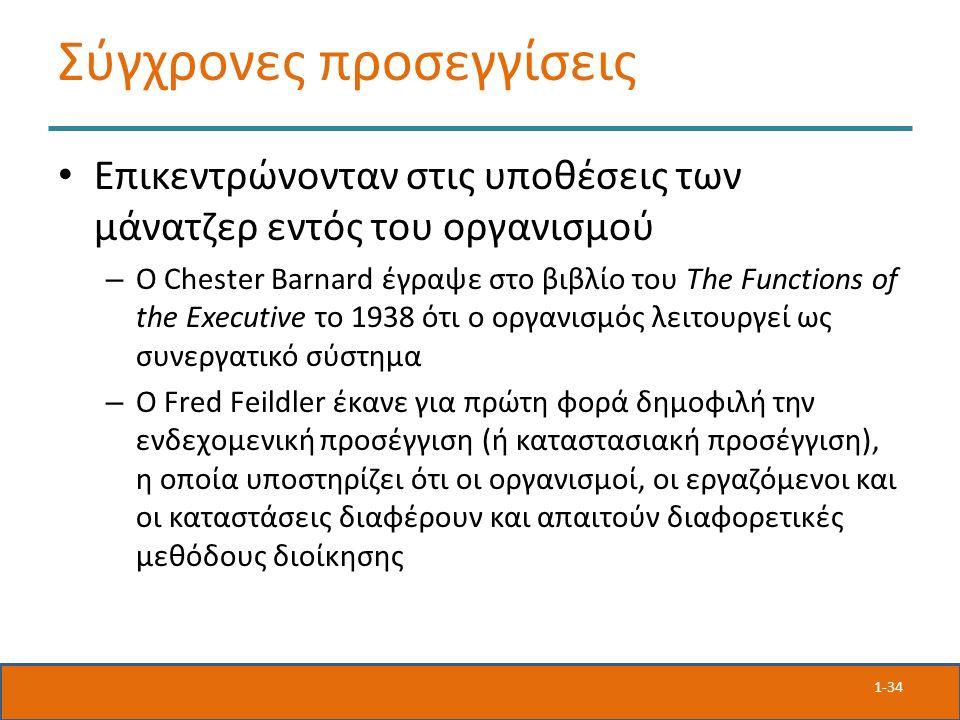 Σύγχρονες προσεγγίσεις Επικεντρώνονταν στις υποθέσεις των μάνατζερ εντός του οργανισμού – Ο Chester Barnard έγραψε στο βιβλίο του The Functions of the Executive το 1938 ότι ο οργανισμός λειτουργεί ως συνεργατικό σύστημα – Ο Fred Feildler έκανε για πρώτη φορά δημοφιλή την ενδεχομενική προσέγγιση (ή καταστασιακή προσέγγιση), η οποία υποστηρίζει ότι οι οργανισμοί, οι εργαζόμενοι και οι καταστάσεις διαφέρουν και απαιτούν διαφορετικές μεθόδους διοίκησης 1-34