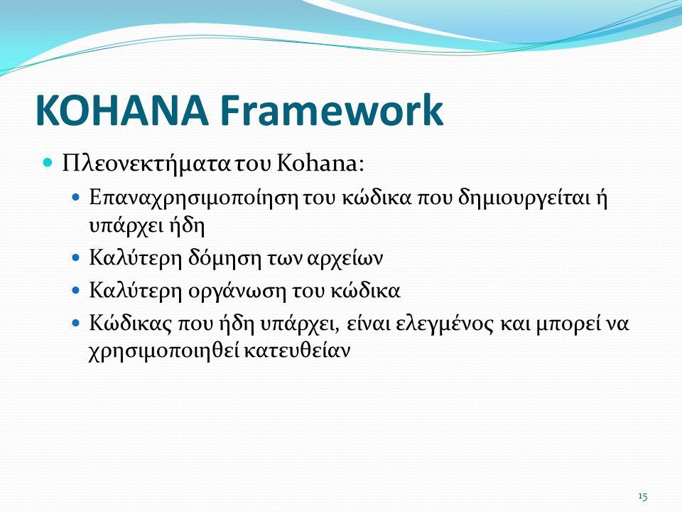 KOHANA Framework Πλεονεκτήματα του Kohana: Επαναχρησιμοποίηση του κώδικα που δημιουργείται ή υπάρχει ήδη Καλύτερη δόμηση των αρχείων Καλύτερη οργάνωση του κώδικα Κώδικας που ήδη υπάρχει, είναι ελεγμένος και μπορεί να χρησιμοποιηθεί κατευθείαν 15
