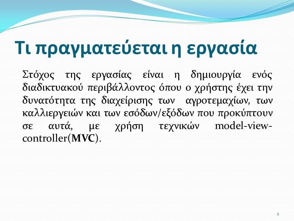 Τι πραγματεύεται η εργασία Στόχος της εργασίας είναι η δημιουργία ενός διαδικτυακού περιβάλλοντος όπου ο χρήστης έχει την δυνατότητα της διαχείρισης των αγροτεμαχίων, των καλλιεργειών και των εσόδων/εξόδων που προκύπτουν σε αυτά, με χρήση τεχνικών model-view- controller(MVC).