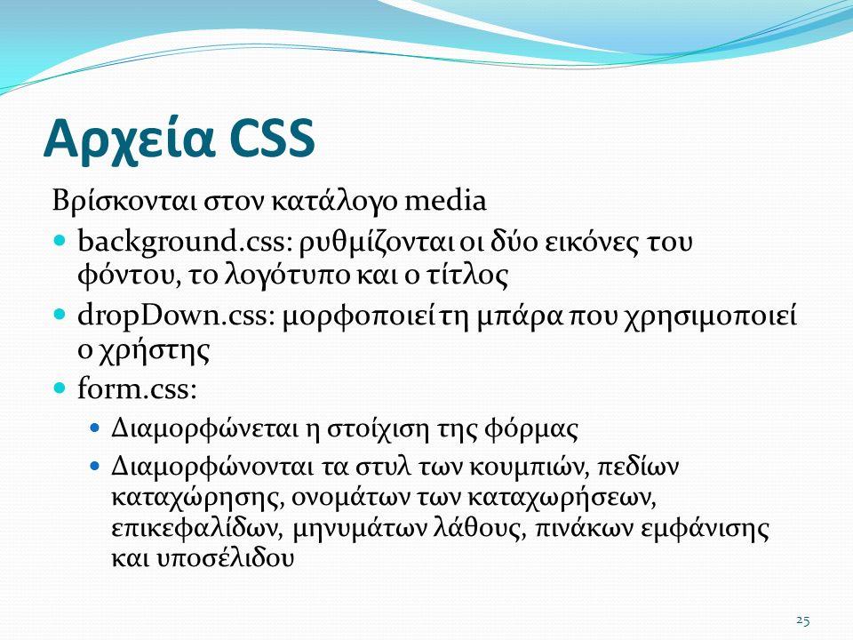 Αρχεία CSS Βρίσκονται στον κατάλογο media background.css: ρυθμίζονται οι δύο εικόνες του φόντου, το λογότυπο και ο τίτλος dropDown.css: μορφοποιεί τη μπάρα που χρησιμοποιεί ο χρήστης form.css: Διαμορφώνεται η στοίχιση της φόρμας Διαμορφώνονται τα στυλ των κουμπιών, πεδίων καταχώρησης, ονομάτων των καταχωρήσεων, επικεφαλίδων, μηνυμάτων λάθους, πινάκων εμφάνισης και υποσέλιδου 25