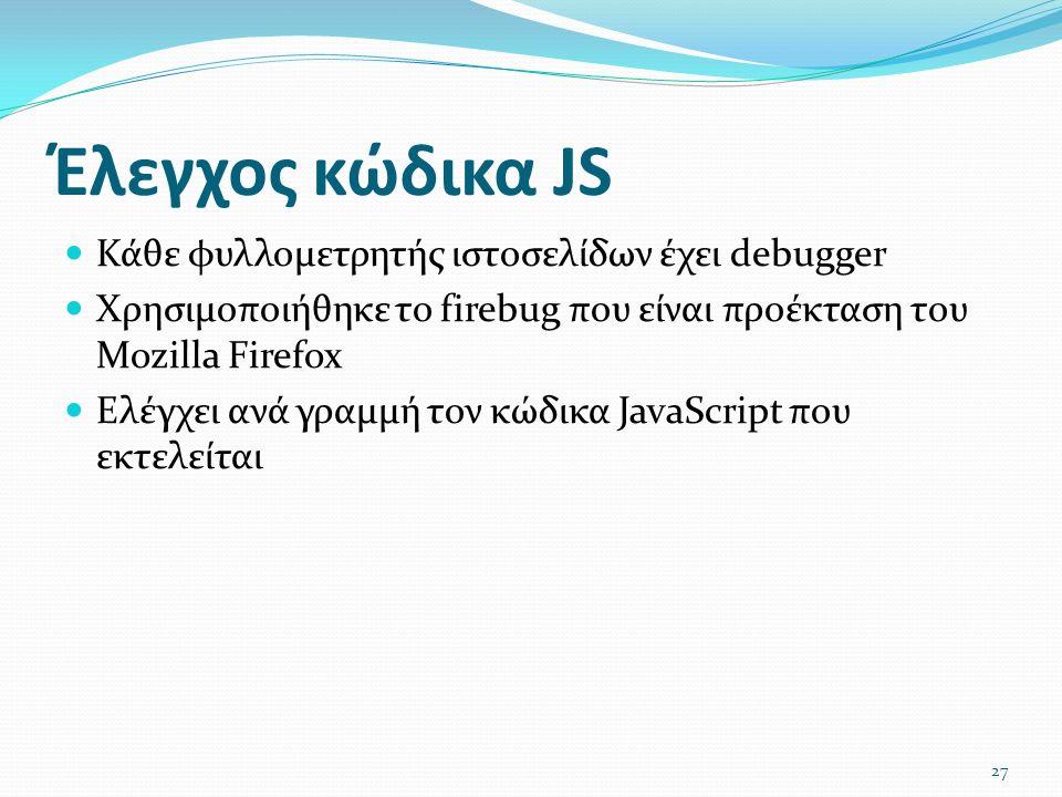 Έλεγχος κώδικα JS Κάθε φυλλομετρητής ιστοσελίδων έχει debugger Χρησιμοποιήθηκε το firebug που είναι προέκταση του Mozilla Firefox Ελέγχει ανά γραμμή τον κώδικα JavaScript που εκτελείται 27