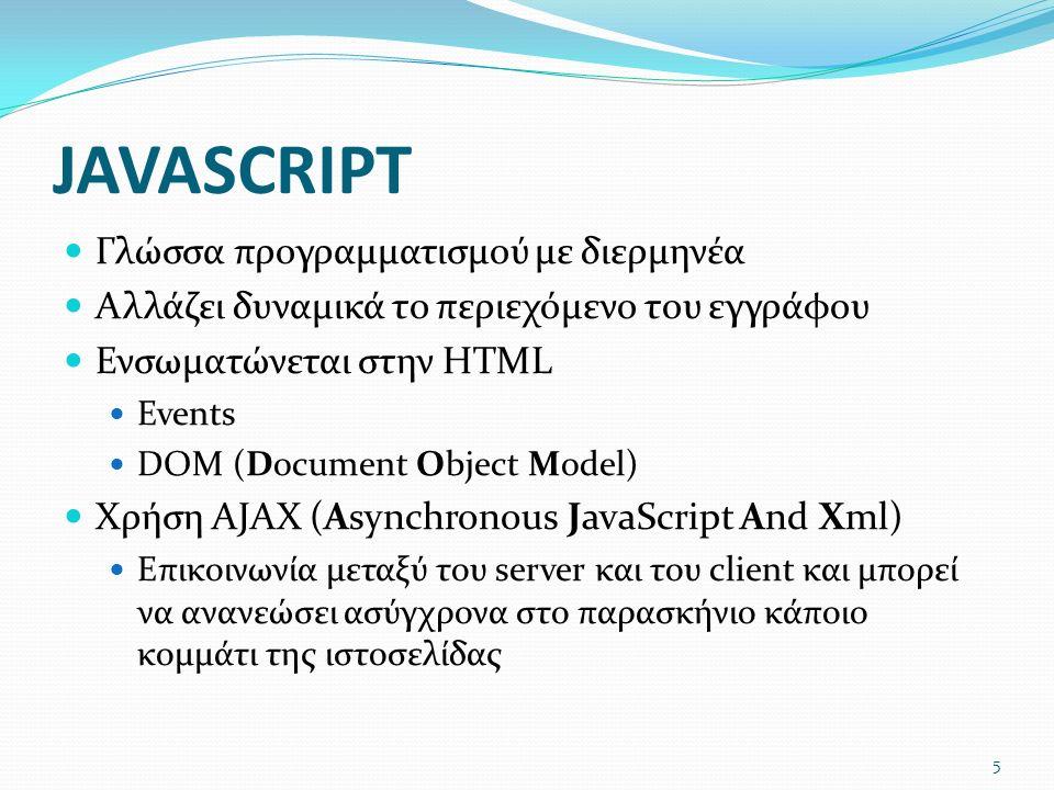 JAVASCRIPT Γλώσσα προγραμματισμού με διερμηνέα Αλλάζει δυναμικά το περιεχόμενο του εγγράφου Ενσωματώνεται στην HTML Events DOM (Document Object Model) Χρήση AJAX (Asynchronous JavaScript And Xml) Επικοινωνία μεταξύ του server και του client και μπορεί να ανανεώσει ασύγχρονα στο παρασκήνιο κάποιο κομμάτι της ιστοσελίδας 5