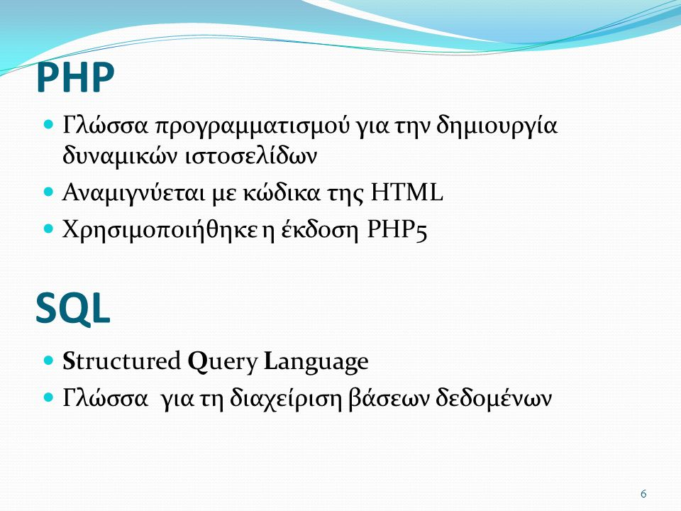 PHP Γλώσσα προγραμματισμού για την δημιουργία δυναμικών ιστοσελίδων Αναμιγνύεται με κώδικα της HTML Χρησιμοποιήθηκε η έκδοση PHP5 Structured Query Language Γλώσσα για τη διαχείριση βάσεων δεδομένων SQL 6