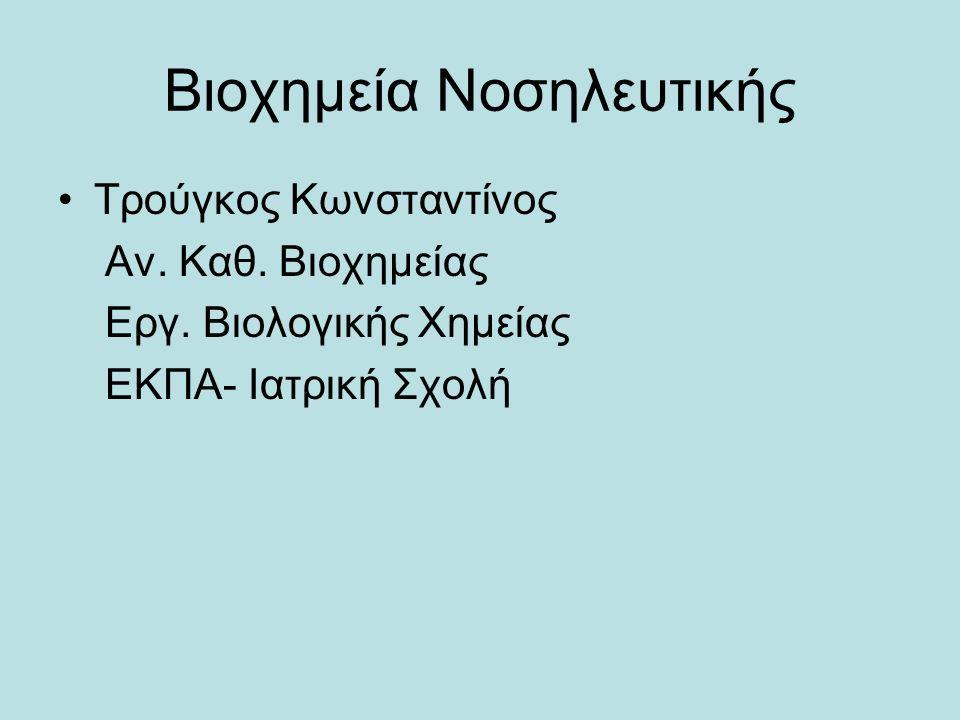 Bιοχημεία Νοσηλευτικής Τρούγκος Κωνσταντίνος Αν. Καθ. Βιοχημείας Εργ. Βιολογικής Χημείας ΕΚΠΑ- Ιατρική Σχολή