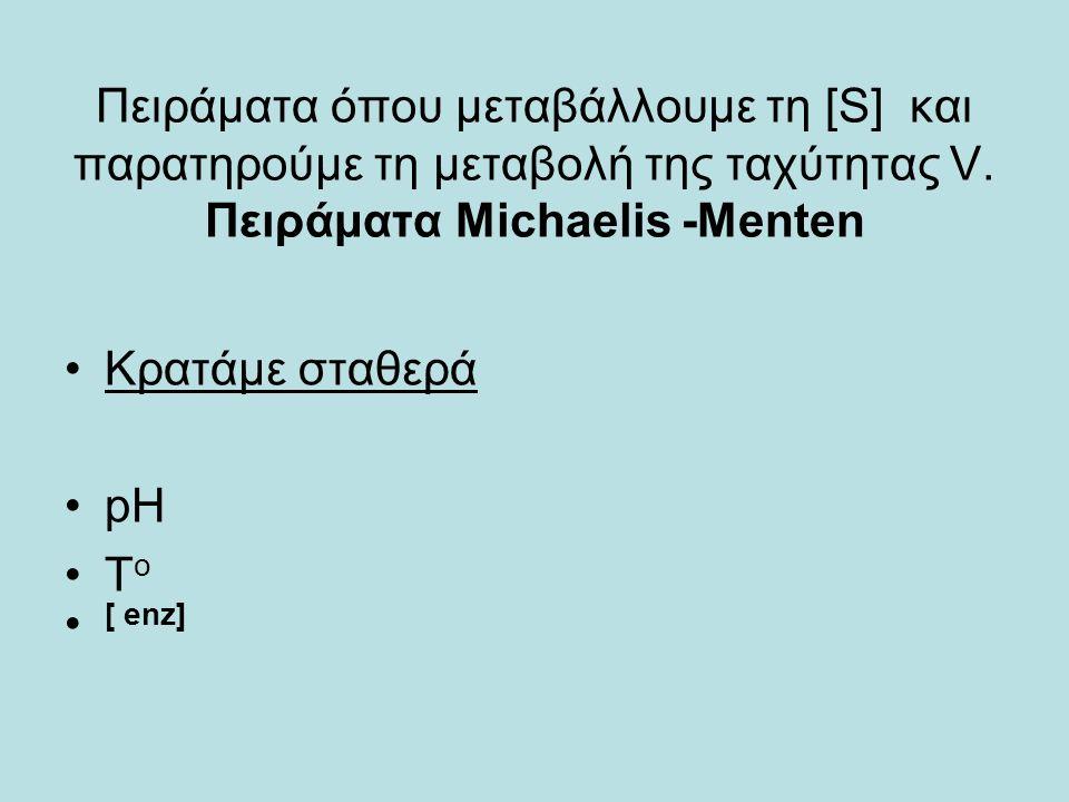 Πειράματα όπου μεταβάλλουμε τη [S] και παρατηρούμε τη μεταβολή της ταχύτητας V. Πειράματα Michaelis -Menten Κρατάμε σταθερά pH T o [ enz]